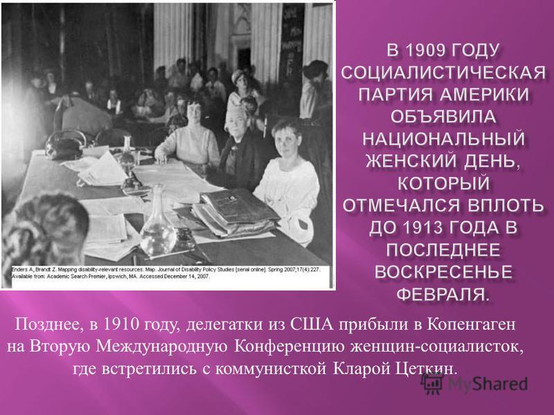 Позднее, в 1910 году, делегатки из США прибыли в Копенгаген на Вторую Международную Конференцию женщин - социалисток, где встретились с коммунисткой Кларой Цеткин.