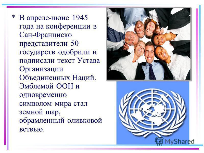 * В апреле-июне 1945 года на конференции в Сан-Франциско представители 50 государств одобрили и подписали текст Устава Организации Объединенных Наций. Эмблемой ООН и одновременно символом мира стал земной шар, обрамленный оливковой ветвью.