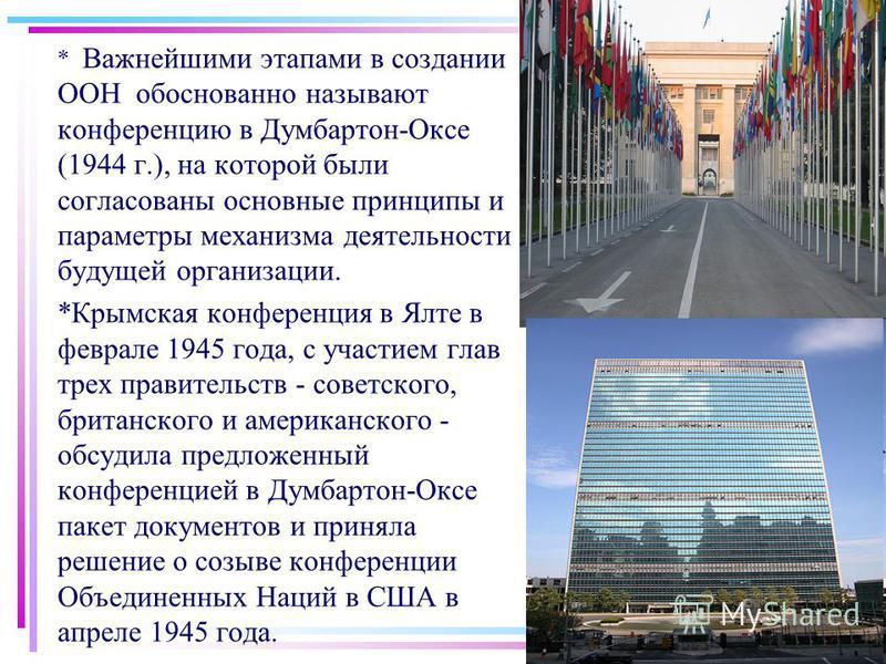 * Важнейшими этапами в создании ООН обоснованно называют конференцию в Думбартон-Оксе (1944 г.), на которой были согласованы основные принципы и параметры механизма деятельности будущей организации. *Крымская конференция в Ялте в феврале 1945 года, с
