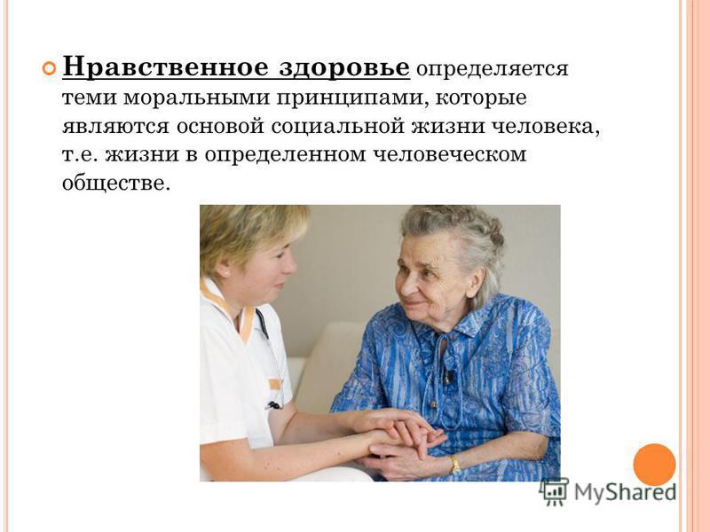 Нравственное здоровье определяется теми моральными принципами, которые являются основой социальной жизни человека, т.е. жизни в определенном человеческом обществе.