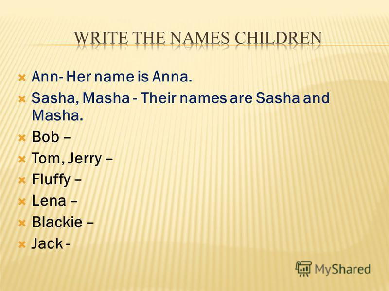 Ann- Her name is Anna. Sasha, Masha - Their names are Sasha and Masha. Bob – Tom, Jerry – Fluffy – Lena – Blackie – Jack -