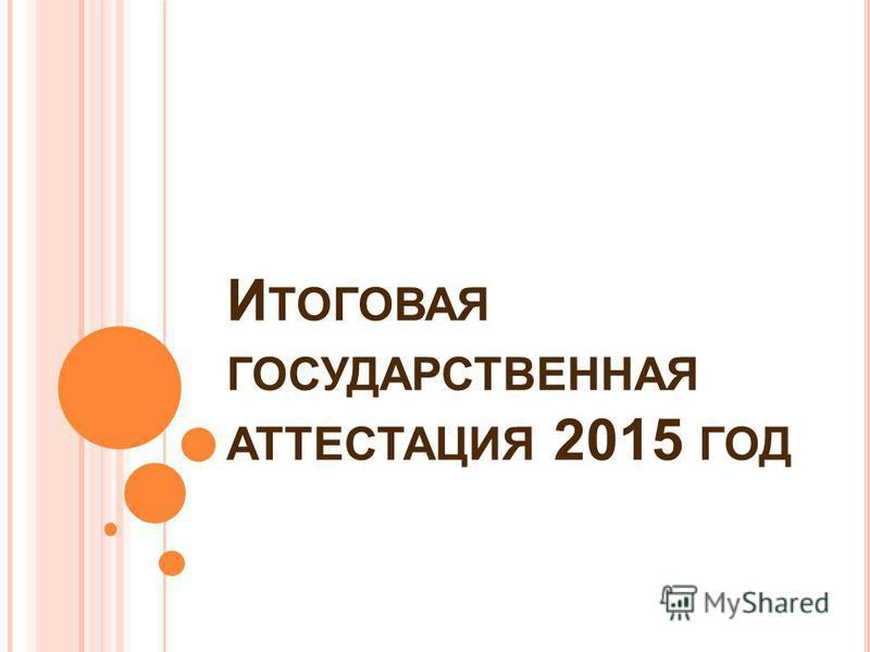 И ТОГОВАЯ ГОСУДАРСТВЕННАЯ АТТЕСТАЦИЯ 2015 ГОД