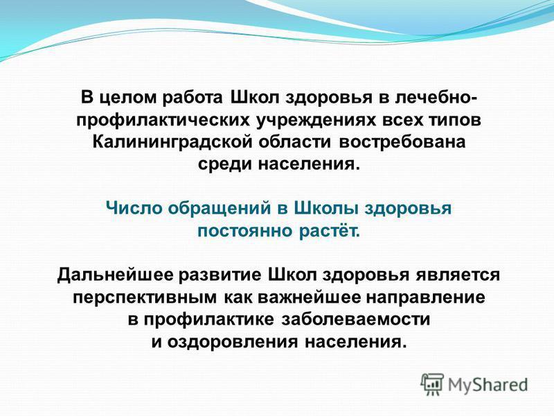 В целом работа Школ здоровья в лечебно- профилактических учреждениях всех типов Калининградской области востребована среди населения. Число обращений в Школы здоровья постоянно растёт. Дальнейшее развитие Школ здоровья является перспективным как важн