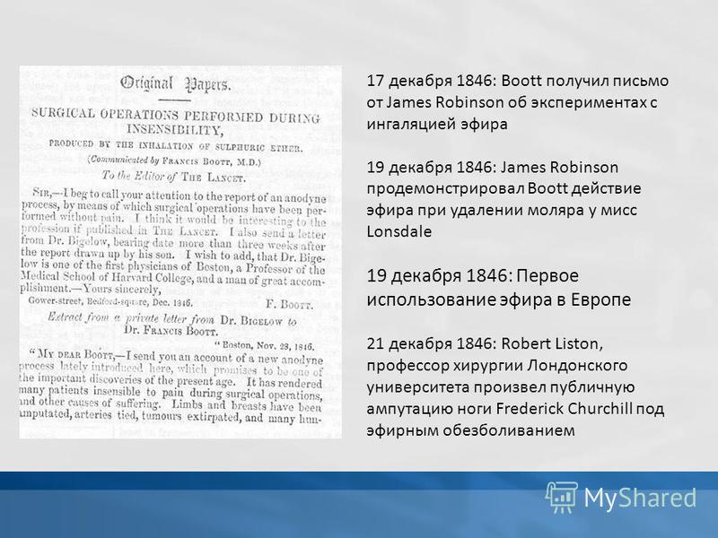 17 декабря 1846: Boott получил письмо от James Robinson об экспериментах с ингаляцией эфира 19 декабря 1846: James Robinson продемонстрировал Boott действие эфира при удалении моляра у мисс Lonsdale 19 декабря 1846: Первое использование эфира в Европ