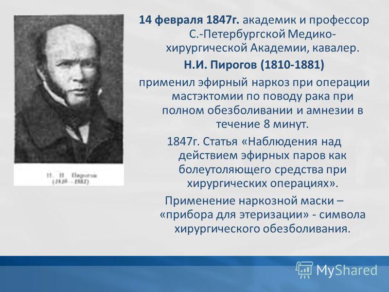 14 февраля 1847 г. академик и профессор С.-Петербургской Медико- хирургической Академии, кавалер. Н.И. Пирогов (1810-1881) применил эфирный наркоз при операции мастэктомии по поводу рака при полном обезболивании и амнезии в течение 8 минут. 1847 г. С