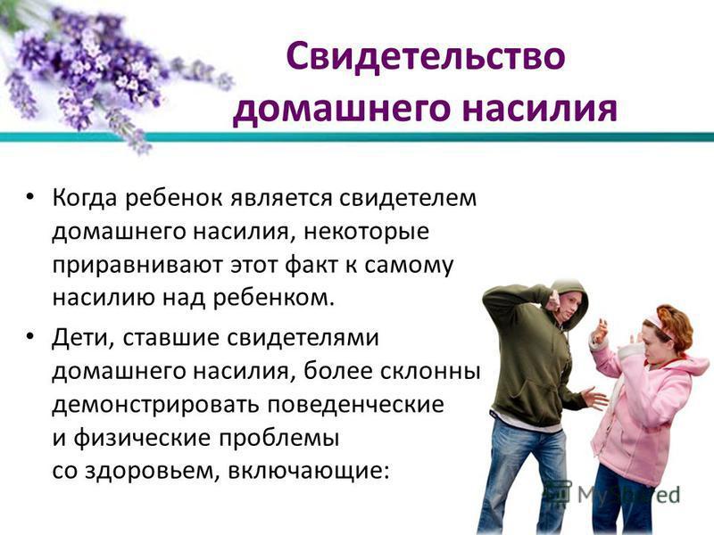 Свидетельство домашнего насилия Когда ребенок является свидетелем домашнего насилия, некоторые приравнивают этот факт к самому насилию над ребенком. Дети, ставшие свидетелями домашнего насилия, более склонны демонстрировать поведенческие и физические