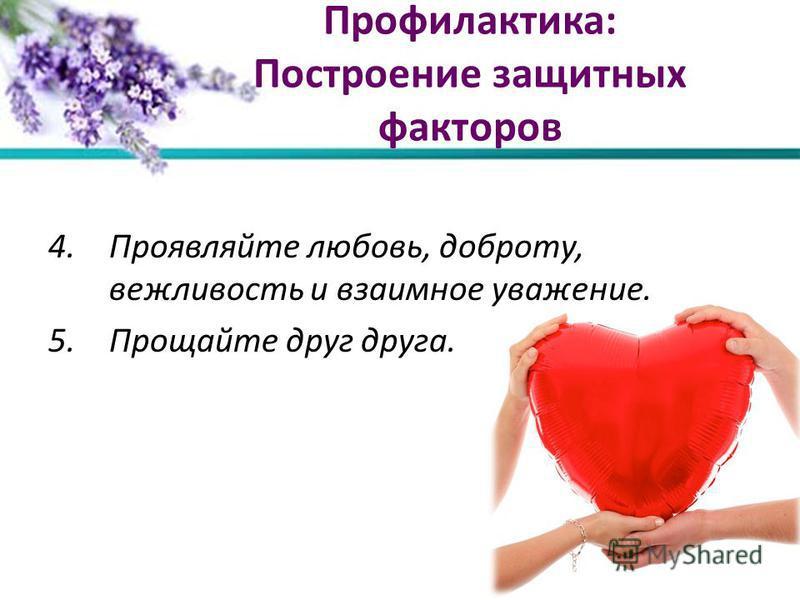 Профилактика: Построение защитных факторов 4. Проявляйте любовь, доброту, вежливость и взаимное уважение. 5. Прощайте друг друга.