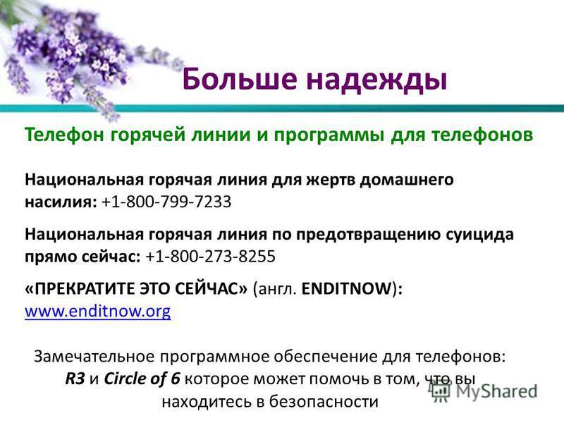 Больше надежды Телефон горячей линии и программы для телефонов Национальная горячая линия для жертв домашнего насилия: +1-800-799-7233 Национальная горячая линия по предотвращению суицида прямо сейчас: +1-800-273-8255 «ПРЕКРАТИТЕ ЭТО СЕЙЧАС» (англ. E