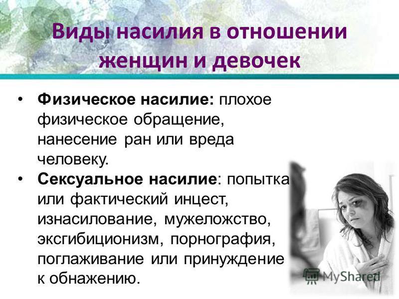 Виды насилия в отношении женщин и девочек Физическое насилие: плохое физическое обращение, нанесение ран или вреда человеку. Сексуальное насилие: попытка или фактический инцест, изнасилование, мужеложство, эксгибиционизм, порнография, поглаживание ил