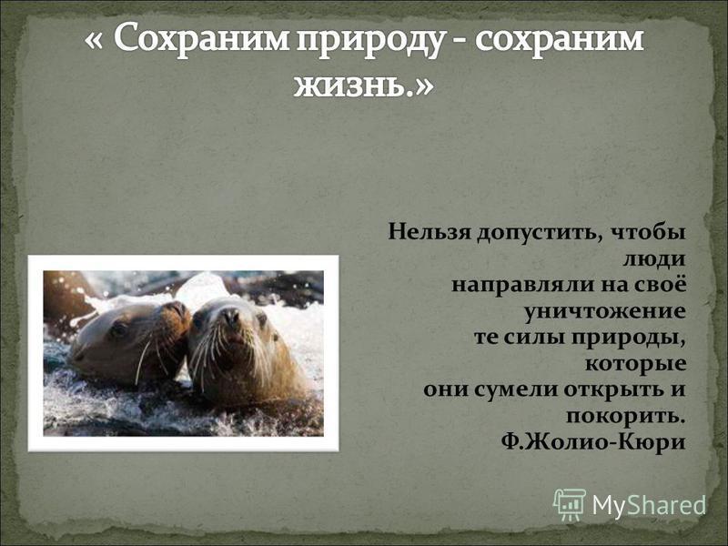 Нельзя допустить, чтобы люди направляли на своё уничтожение те силы природы, которые они сумели открыть и покорить. Ф.Жолио-Кюри