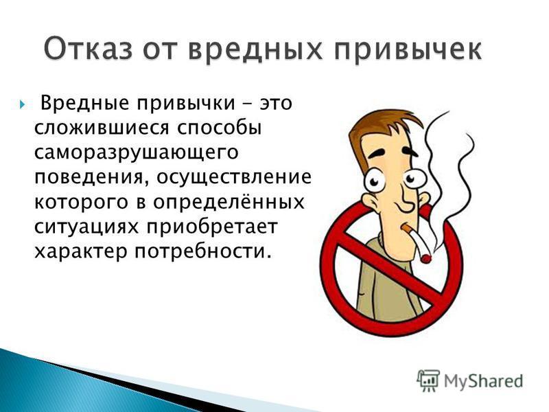 Вредные привычки - это сложившиеся способы саморазрушающего поведения, осуществление которого в определённых ситуациях приобретает характер потребности.
