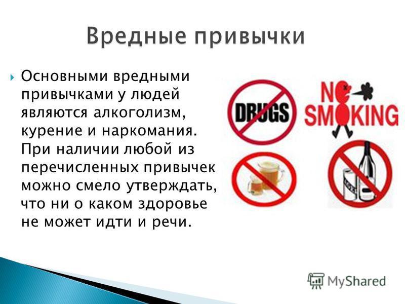 Основными вредными привычками у людей являются алкоголизм, курение и наркомания. При наличии любой из перечисленных привычек можно смело утверждать, что ни о каком здоровье не может идти и речи.