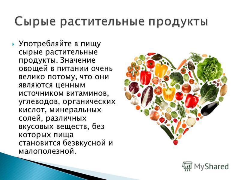 Употребляйте в пищу сырые растительные продукты. Значение овощей в питании очень велико потому, что они являются ценным источником витаминов, углеводов, органических кислот, минеральных солей, различных вкусовых веществ, без которых пища становится б