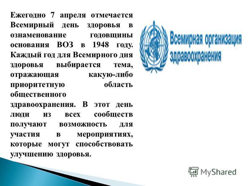 Ежегодно 7 апреля отмечается Всемирный день здоровья в ознаменование годовщины основания ВОЗ в 1948 году. Каждый год для Всемирного дня здоровья выбирается тема, отражающая какую-либо приоритетную область общественного здравоохранения. В этот день лю