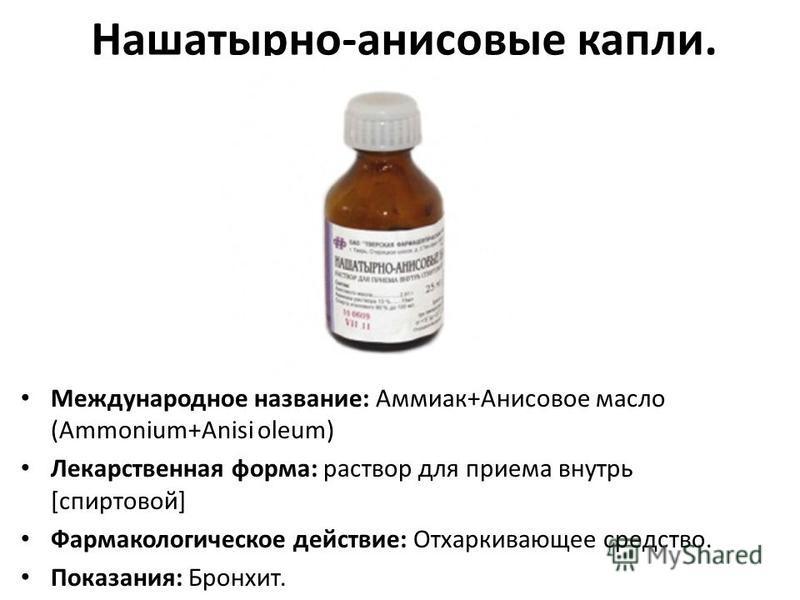 Нашатырно-анисовые капли. Международное название: Аммиак+Анисовое масло (Ammonium+Anisi oleum) Лекарственная форма: раствор для приема внутрь [спиртовой] Фармакологическое действие: Отхаркивающее средство. Показания: Бронхит.