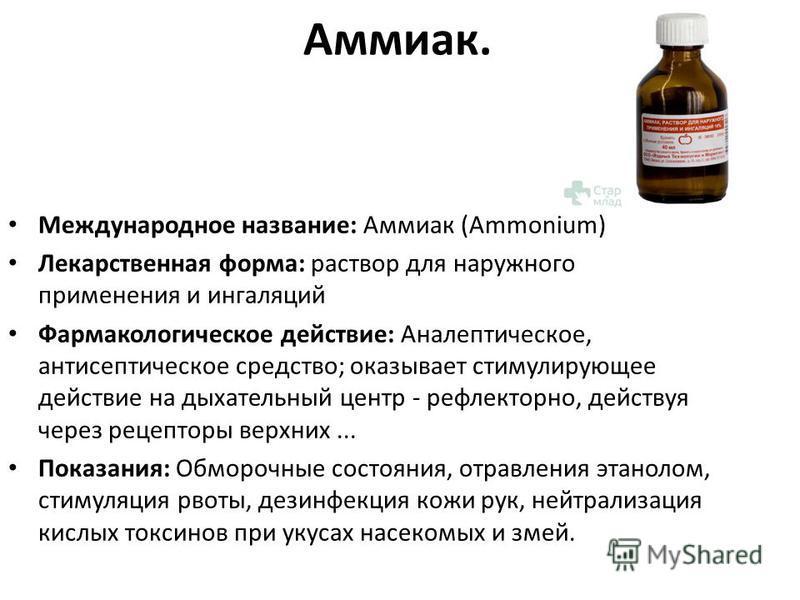 Аммиак. Международное название: Аммиак (Ammonium) Лекарственная форма: раствор для наружного применения и ингаляций Фармакологическое действие: Аналептическое, антисептическое средство; оказывает стимулирующее действие на дыхательный центр - рефлекто