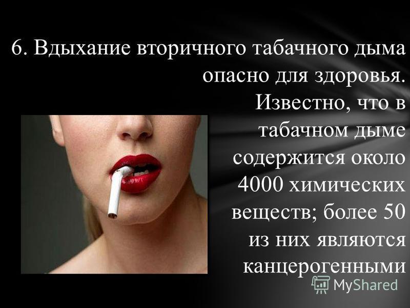 6. Вдыхание вторичного табачного дыма опасно для здоровья. Известно, что в табачном дыме содержится около 4000 химических веществ; более 50 из них являются канцерогенными