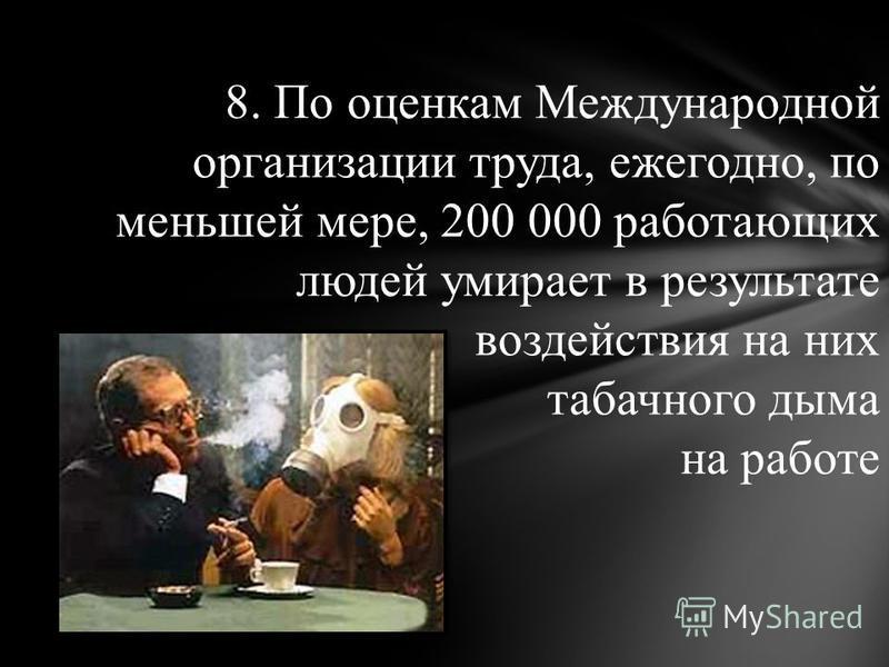 8. По оценкам Международной организации труда, ежегодно, по меньшей мере, 200 000 работающих людей умирает в результате воздействия на них табачного дыма на работе