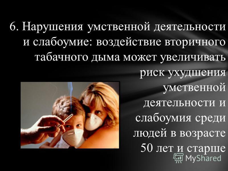 6. Нарушения умственной деятельности и слабоумие: воздействие вторичного табачного дыма может увеличивать риск ухудшения умственной деятельности и слабоумия среди людей в возрасте 50 лет и старше