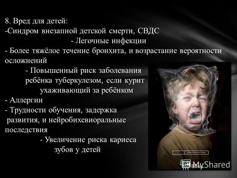 8. Вред для детей: -Синдром внезапной детской смерти, СВДС - Легочные инфекции - Более тяжёлое течение бронхита, и возрастание вероятности осложнений - Повышенный риск заболевания ребёнка туберкулезом, если курит ухаживающий за ребёнком - Аллергии -