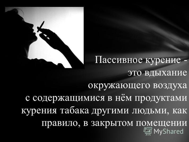 Пассивное курение - это вдыхание окружающего воздуха с содержащимися в нём продуктами курения табака другими людьми, как правило, в закрытом помещении