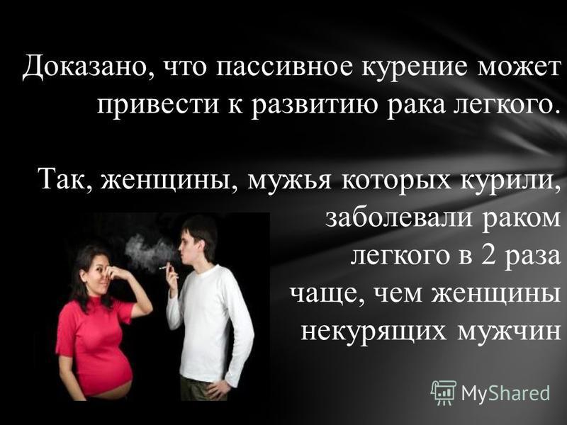 Доказано, что пассивное курение может привести к развитию рака легкого. Так, женщины, мужья которых курили, заболевали раком легкого в 2 раза чаще, чем женщины некурящих мужчин