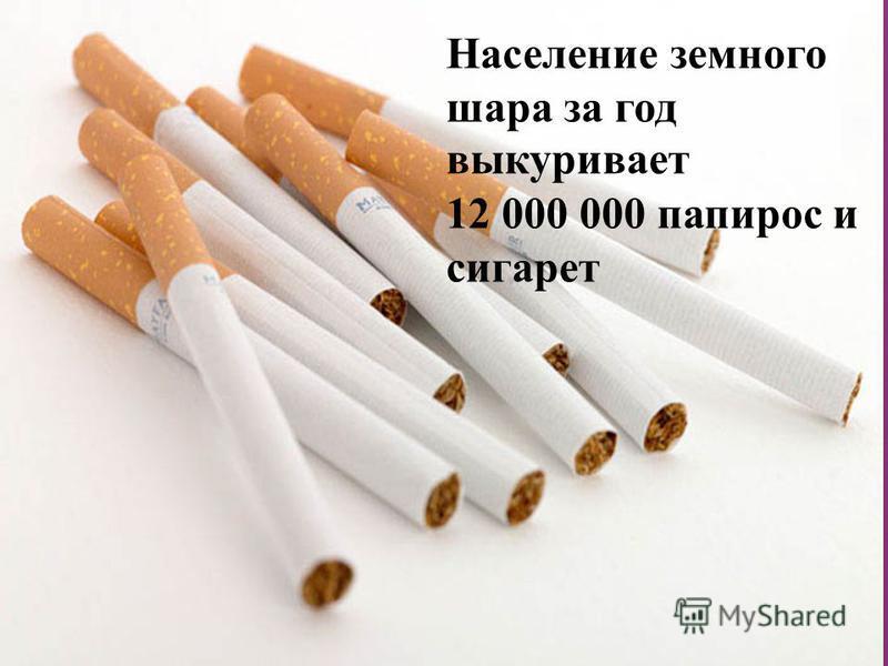 Население земного шара за год выкуривает 12 000 000 папирос и сигарет