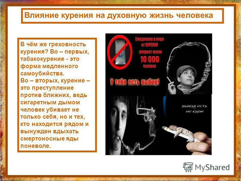 Влияние курения на духовную жизнь человека В чём же греховность курения? Во – первых, табакокурение - это форма медленного самоубийства. Во – вторых, курение – это преступление против ближних, ведь сигаретным дымом человек убивает не только себя, но