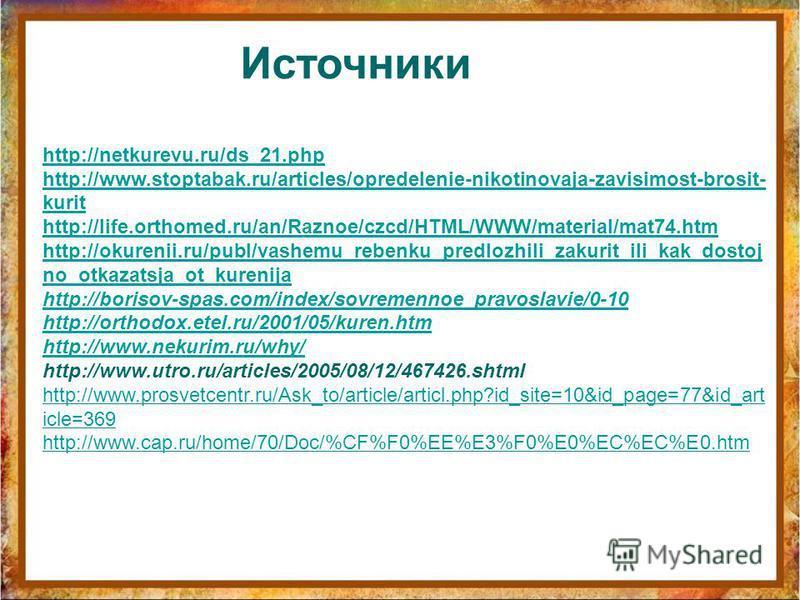 Источники http://netkurevu.ru/ds_21. php http://www.stoptabak.ru/articles/opredelenie-nikotinovaja-zavisimost-brosit- kurit http://life.orthomed.ru/an/Raznoe/czcd/HTML/WWW/material/mat74. htm http://okurenii.ru/publ/vashemu_rebenku_predlozhili_zakuri