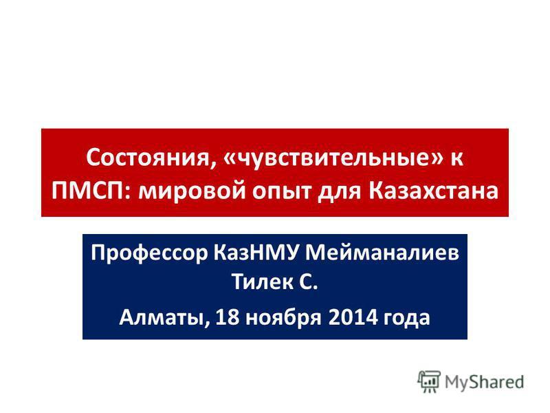 Состояния, «чувствительные» к ПМСП: мировой опыт для Казахстана Профессор КазНМУ Мейманалиев Тилек С. Алматы, 18 ноября 2014 года