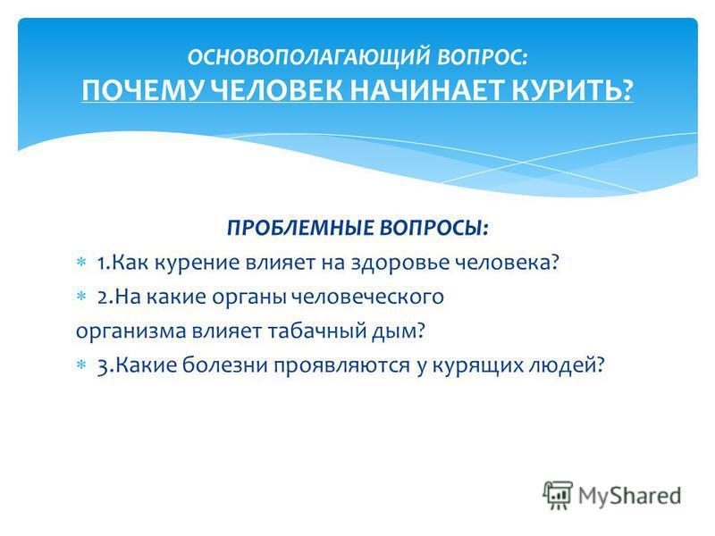 ПРОБЛЕМНЫЕ ВОПРОСЫ: 1. Как курение влияет на здоровье человека? 2. На какие органы человеческого организма влияет табачный дым? 3. Какие болезни проявляются у курящих людей? ОСНОВОПОЛАГАЮЩИЙ ВОПРОС: ПОЧЕМУ ЧЕЛОВЕК НАЧИНАЕТ КУРИТЬ?