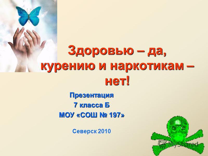 Здоровью – да, курению и наркотикам – нет! Презентация 7 класса Б МОУ «СОШ 197» Северск 2010