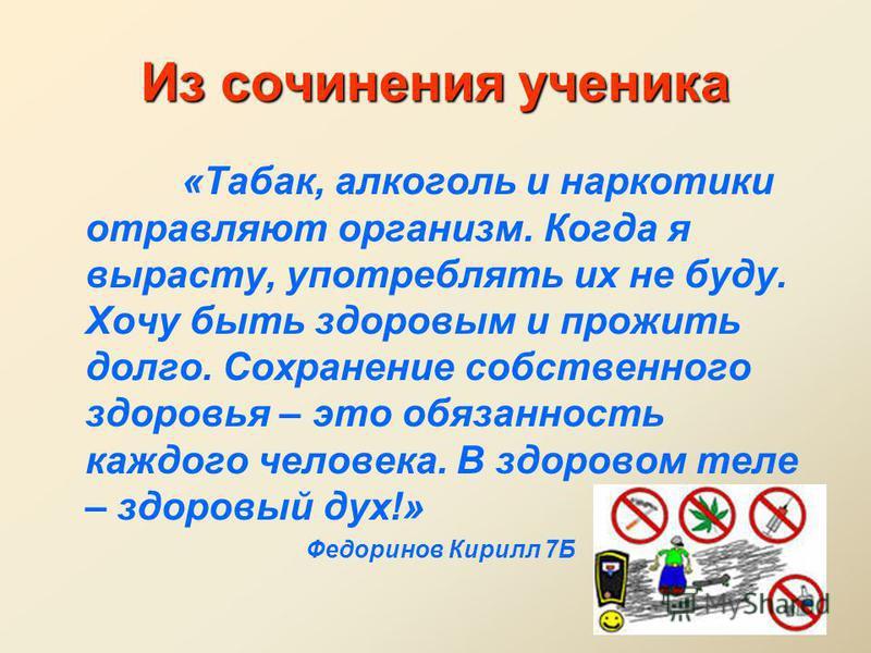 Из сочинения ученика «Табак, алкоголь и наркотики отравляют организм. Когда я вырасту, употреблять их не буду. Хочу быть здоровым и прожить долго. Сохранение собственного здоровья – это обязанность каждого человека. В здоровом теле – здоровый дух!» Ф