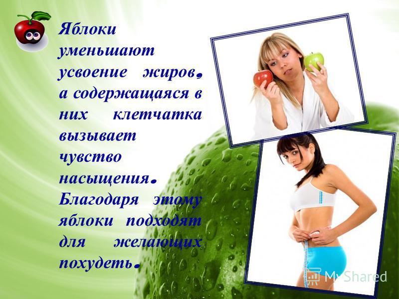 Яблоки уменьшают усвоение жиров, а содержащаяся в них клетчатка вызывает чувство насыщения. Благодаря этому яблоки подходят для желающих похудеть.