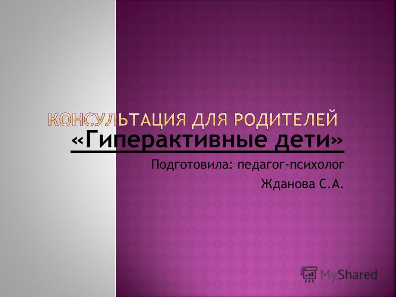 «Гиперактивные дети» Подготовила: педагог-психолог Жданова С.А.