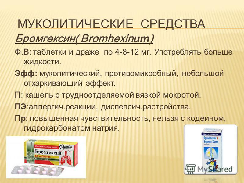 МУКОЛИТИЧЕСКИЕ СРЕДСТВА Бромгексин( Bromhexin um ) Ф.В: таблетки и драже по 4-8-12 мг. Употреблять больше жидкости. Эфф: муколитический, противомикробный, небольшой отхаркивающий эффект. П: кашель с трудноотделяемой вязкой мокротой. ПЭ:аллергич.реакц