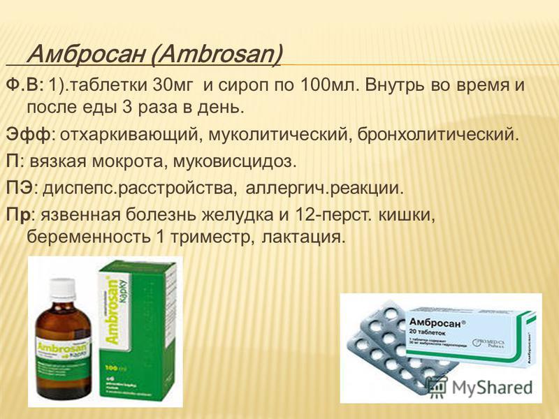 Амбросан (Ambrosan) Ф.В: 1). таблетки 30 мг и сироп по 100 мл. В нутрь в о время и после еды 3 раза в день. Эфф: отхаркивающий, муколитический, бронхолитический. П: вязкая мокрота, муковисцидоз. ПЭ: диспепсии.расстройства, аллергич.реакции. П р : язв