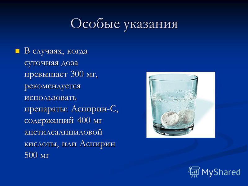 Особые указания В случаях, когда суточная доза превышает 300 мг, рекомендуется использовать препараты: Аспирин-С, содержащий 400 мг ацетилсалициловой кислоты, или Аспирин 500 мг В случаях, когда суточная доза превышает 300 мг, рекомендуется использов