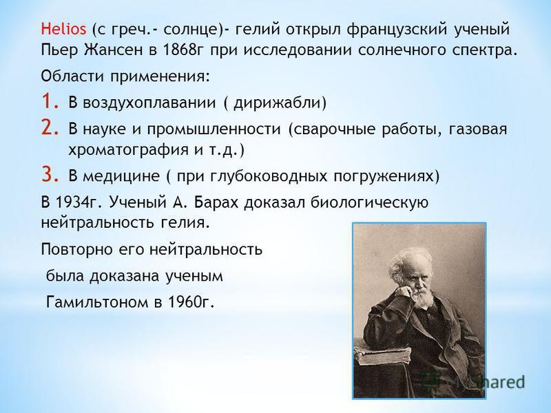 Helios (с греч.- солнце)- гелий открыл французский ученый Пьер Жансен в 1868 г при исследовании солнечного спектра. Области применения: 1. В воздухоплавании ( дирижабли) 2. В науке и промышленности (сварочные работы, газовая хроматография и т.д.) 3.