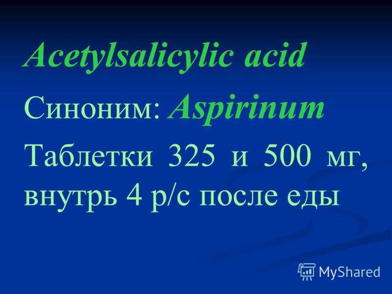 Acetylsalicylic acid Синоним: Aspirinum Таблетки 325 и 500 мг, внутрь 4 р/с после еды