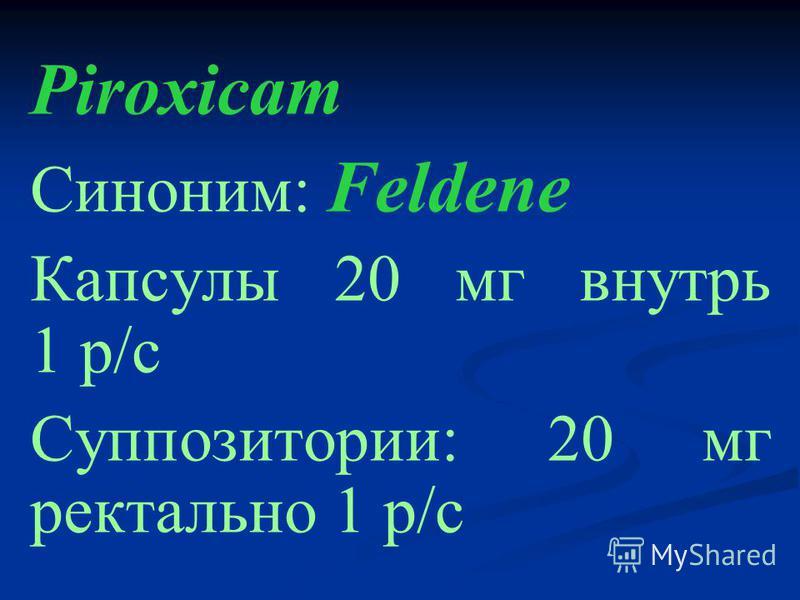 Piroxicam Синоним: Feldene Капсулы 20 мг внутрь 1 р/с Суппозитории: 20 мг ректально 1 р/с