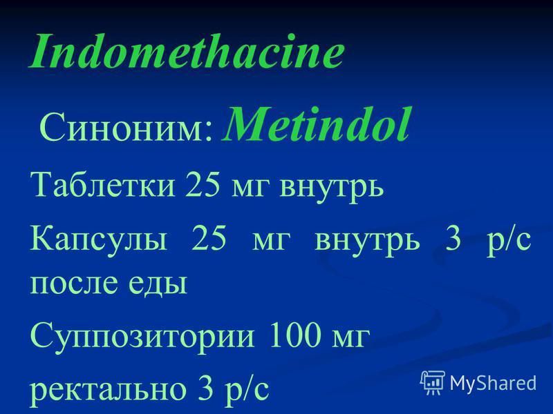 Indomethacine Cиноним: Metindol Таблетки 25 мг внутрь Капсулы 25 мг внутрь 3 р/с после еды Суппозитории 100 мг ректально 3 р/с