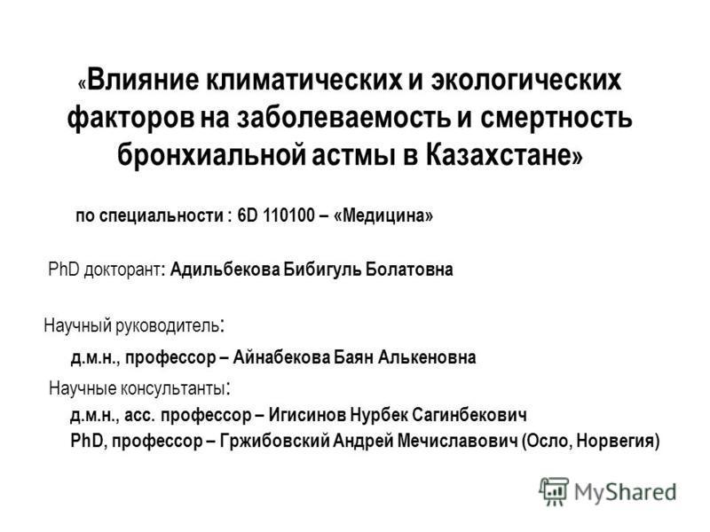 « Влияние климатических и экологических факторов на заболеваемость и смертность бронхиальной астмы в Казахстане » по специальности : 6D 110100 – «Медицина» PhD докторант : Адильбекова Бибигуль Болатовна Научный руководитель : д.м.н., профессор – Айна