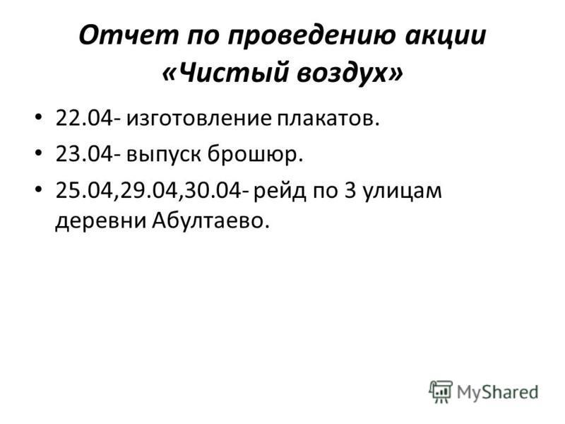 Отчет по проведению акции «Чистый воздух» 22.04- изготовление плакатов. 23.04- выпуск брошюр. 25.04,29.04,30.04- рейд по 3 улицам деревни Абултаево.
