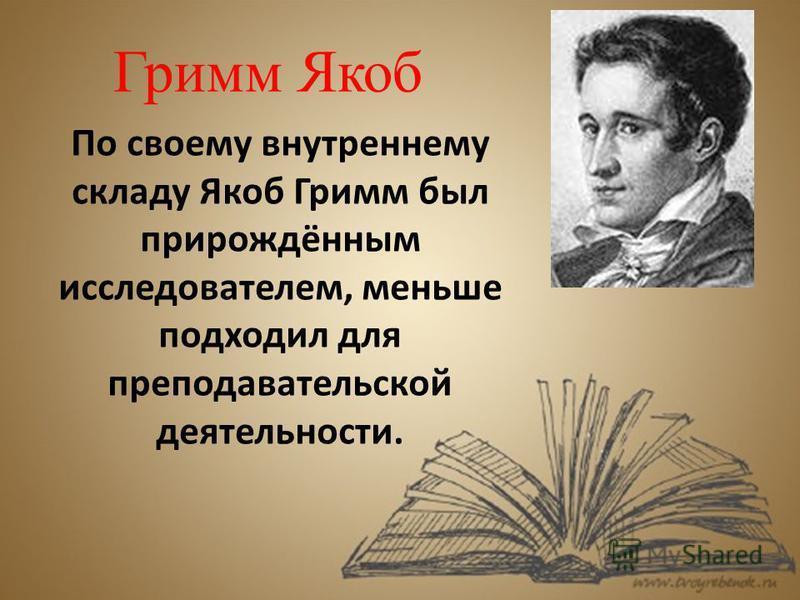 Гримм Якоб По своему внутреннему складу Якоб Гримм был прирождённым исследователем, меньше подходил для преподавательской деятельности.