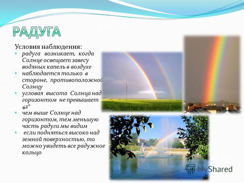 Условия наблюдения: радуга возникает, когда Солнце освещает завесу водяных капель в воздухе наблюдается только в стороне, противоположной Солнцу угловая высота Солнца над горизонтом не превышает 42° чем выше Солнце над горизонтом, тем меньшую часть р
