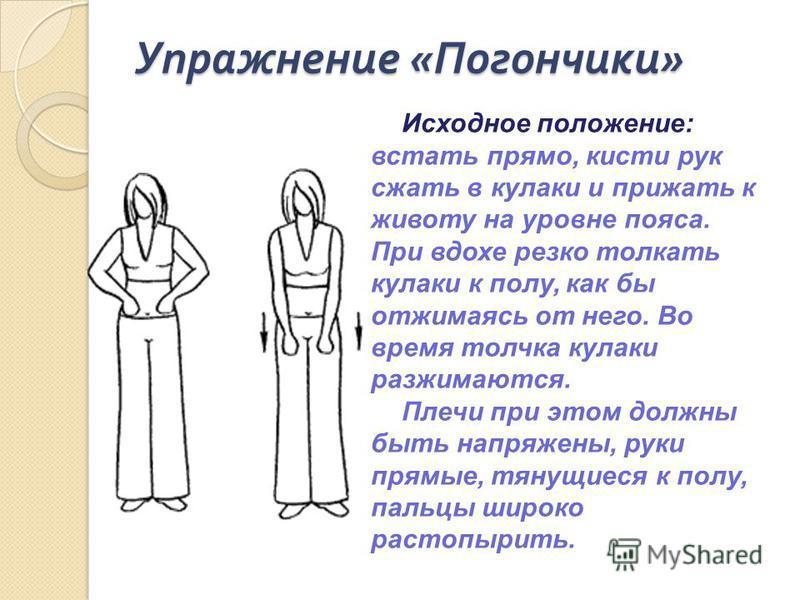 Упражнение « Погончики » Исходное положение: встать прямо, кисти рук сжать в кулаки и прижать к животу на уровне пояса. При вдохе резко толкать кулаки к полу, как бы отжимаясь от него. Во время толчка кулаки разжимаются. Плечи при этом должны быть на