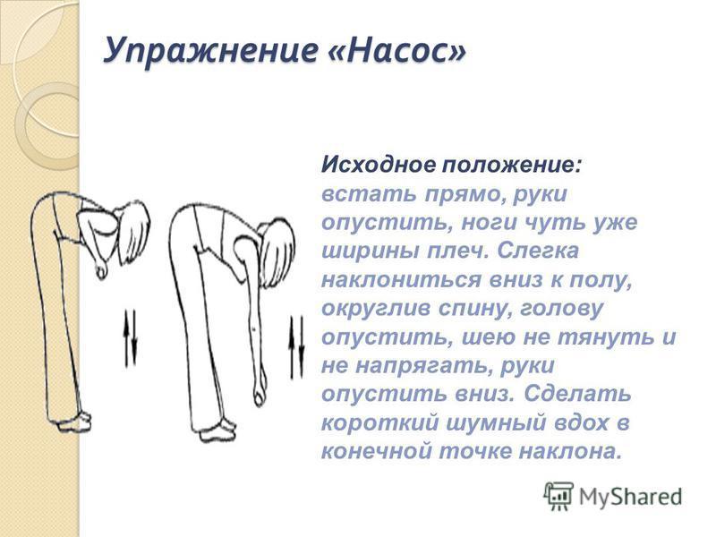 Упражнение « Насос » Исходное положение: встать прямо, руки опустить, ноги чуть уже ширины плеч. Слегка наклониться вниз к полу, округлив спину, голову опустить, шею не тянуть и не напрягать, руки опустить вниз. Сделать короткий шумный вдох в конечно