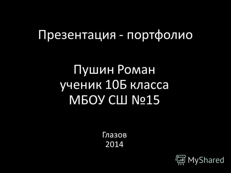 Презентация - портфолио Пушин Роман ученик 10Б класса МБОУ СШ 15 Глазов 2014