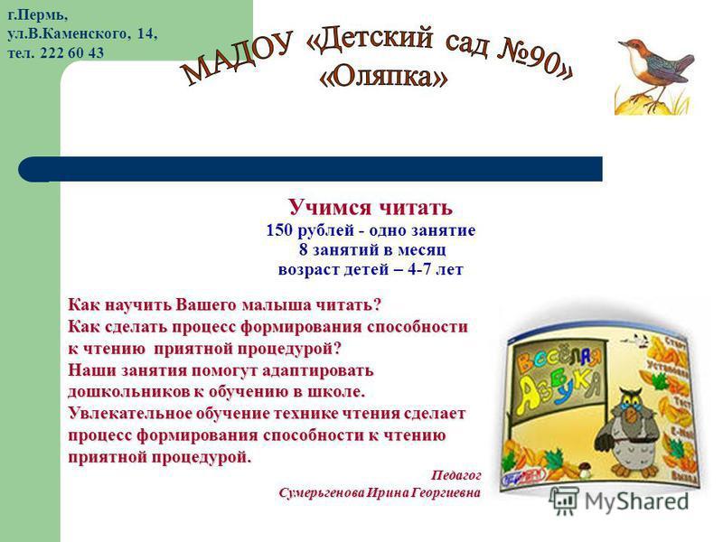Учимся читать 150 рублей - одно занятие 8 занятий в месяц возраст детей – 4-7 лет Как научить Вашего малыша читать? Как сделать процесс формирования способности к чтению приятной процедурой? Наши занятия помогут адаптировать дошкольников к обучению в